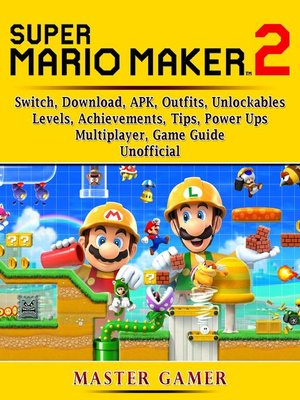 cover image of Super Mario Maker 2, Switch, Download, APK, Outfits, Unlockables, Levels, Achievements, Tips, Power Ups, Multiplayer, Game Guide Unofficial