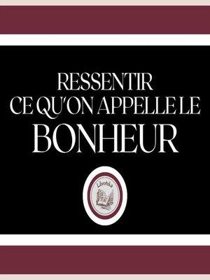 cover image of Ressentir ce qu'on Appelle le Bonheur!