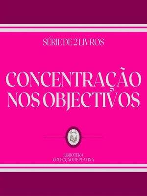 cover image of CONCENTRAÇÃO NOS OBJECTIVOS (SÉRIE DE 2 LIVROS)