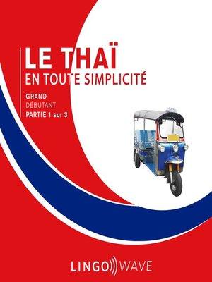 cover image of Le thaï en toute simplicité--Grand débutant--Partie 1 sur 3