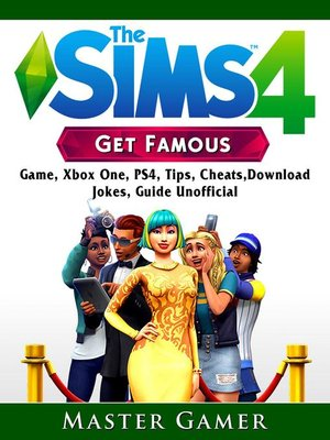 cover image of Sims, the 4 Get Famous Game, Xbox One, PS4, Tips, Cheats, Download, Jokes, Guide Unofficial