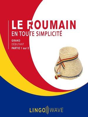 cover image of Le roumain en toute simplicité--Grand débutant--Partie 1 sur 3