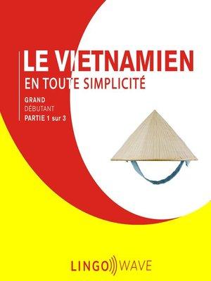 cover image of Le vietnamien en toute simplicité--Grand débutant--Partie 1 sur 3