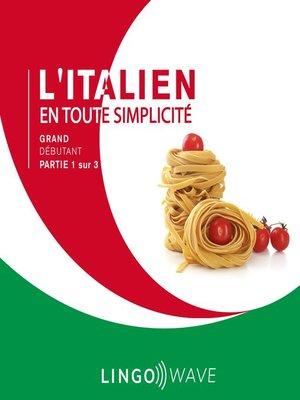 cover image of L'italien en toute simplicité--Grand débutant--Partie 1 sur 3