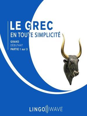 cover image of Le grec en toute simplicité--Grand débutant--Partie 1 sur 3