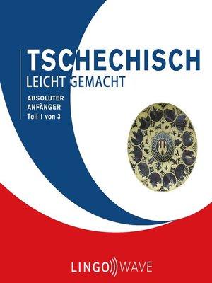 cover image of Tschechisch Leicht Gemacht--Absoluter Anfänger--Teil 1 von 3