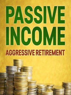 cover image of Passive Income, Aggressive Retirement