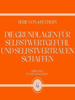 cover image of DIE GRUNDLAGEN FÜR SELBSTWERTGEFÜHL UND SELBSTVERTRAUEN SCHAFFEN (SERIE VON 4 BÜCHERN)