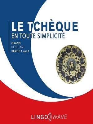 cover image of Le tchèque en toute simplicité--Grand débutant--Partie 1 sur 3