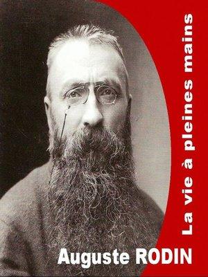 cover image of Auguste Rodin, la vie à pleine mains