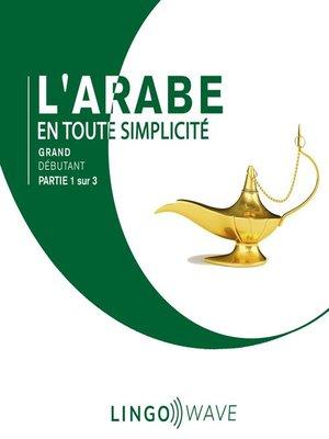 cover image of L'arabe en toute simplicité--Grand débutant--Partie 1 sur 3