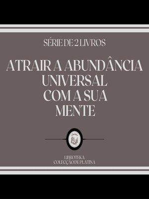 cover image of ATRAIR a ABUNDÂNCIA UNIVERSAL COM a SUA MENTE (SÉRIE DE 2 LIVROS)