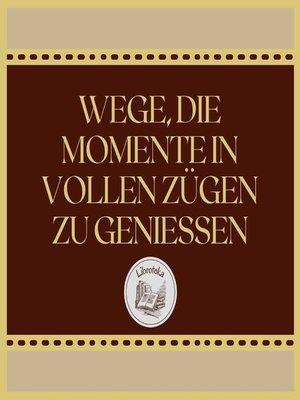 cover image of WEGE, DIE MOMENTE IN VOLLEN ZÜGEN ZU GENIESSEN