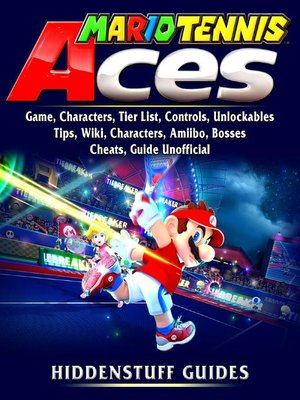 cover image of Mario Tennis Aces Game, Characters, Tier List, Controls, Unlockables, Tips, Wiki, Characters, Amiibo, Bosses, Cheats,  Guide Unofficial