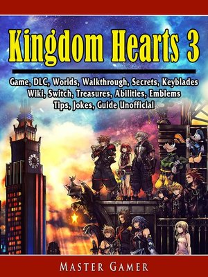 cover image of Kingdom Hearts 3 Game, DLC, Worlds, Walkthrough, Abilities, Emblems, Tips, Jokes, Guide Unofficial
