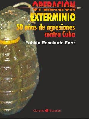 cover image of Operación exterminio. 50 años de agresiones contra Cuba