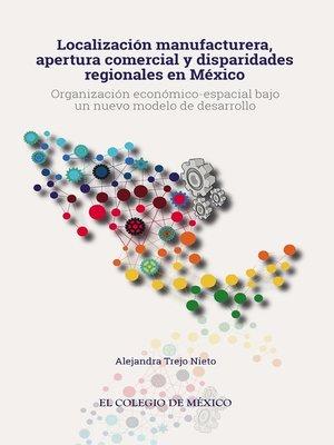 cover image of Localización manufacturera, apertura comercial  y disparidades regionales en México