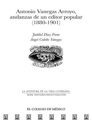 cover image of Antonio Vanegas Arroyo, andanzas de un editor popular (1880-1901)