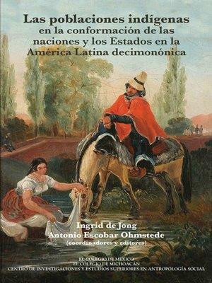 cover image of Las poblaciones indígenas en la conformación de las naciones y los estados en la América Latina decimonónica
