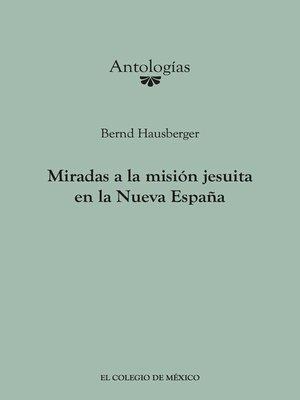 cover image of Miradas a la misión Jesuita en la Nueva España