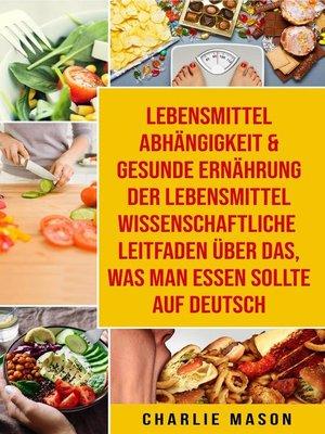 cover image of Lebensmittelabhängigkeit & Gesunde Ernährung Der lebensmittelwissenschaftliche Leitfaden über das, was man essen sollte Auf Deutsch