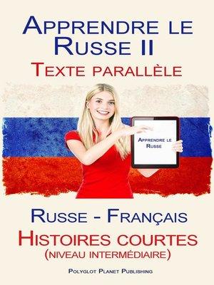 cover image of Apprendre le Russe II--Texte parallèle--Histoires courtes (niveau intermédiaire) Russe--Français