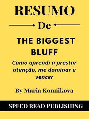 cover image of Resumo De the Biggest Bluff de Maria Konnikova  Como Aprendi a Prestar Atenção, Me Dominar E Vencer