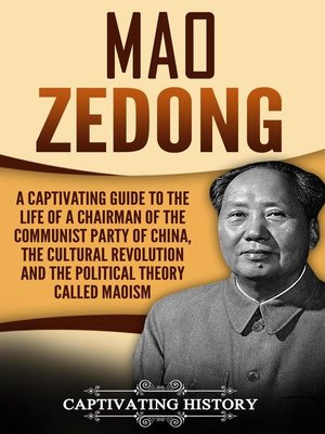 cover image of Mao Zedong a Captivating Guide to the Life of a Chairman of the Communist Party of China, the Cultural Revolution and the Political Theory of Maoism