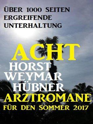 cover image of Acht Horst Weymar Hübner Arztromane für den Sommer 2017
