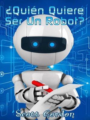 cover image of ¿Quién Quiere Ser Un Robot?