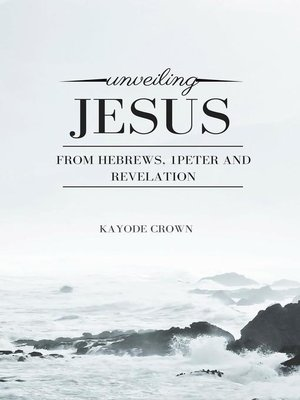 cover image of Unveiling Jesus From Hebrews, 1Peter and Revelation
