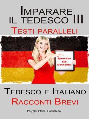 cover image of Imparare il tedesco III--Testi paralleli--Racconti Brevi (Tedesco e Italiano)