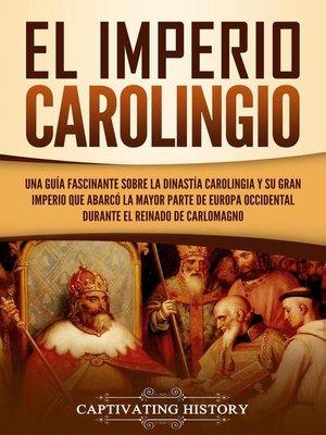 cover image of El Imperio carolingio Una guía fascinante sobre la Dinastía carolingia y su gran imperio que abarcó la mayor parte de Europa Occidental durante el reinado de Carlomagno