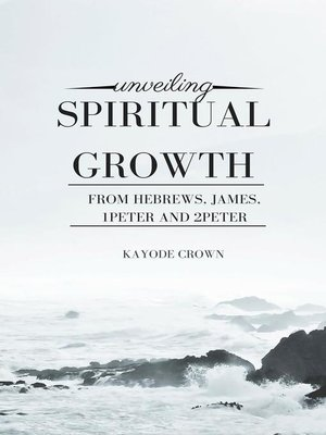 cover image of Unveiling Spiritual Growth From Hebrews, James, 1Peter and 2Peter