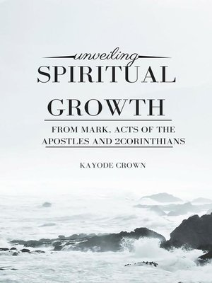 cover image of Unveiling Spiritual Growth From Mark, Acts of the Apostles and 2Corinthians