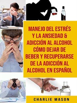 cover image of Manejo Del Estrés Y La Ansiedad & Adicción Al Alcohol Cómo Dejar De Beber Y Recuperarse De La Adicción Al Alcohol En Español