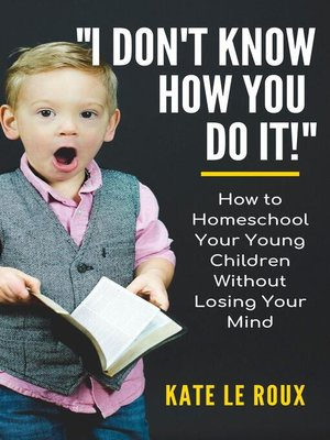 cover image of I Don't Know How You Do It! How to Homeschool Your Young Children Without Losing Your Mind