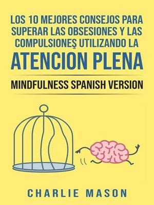 cover image of Los 10 Mejores Consejos Para Superar Las Obsesiones y Las Compulsiones Utilizando La Atención Plena--Mindfulness Spanish Version