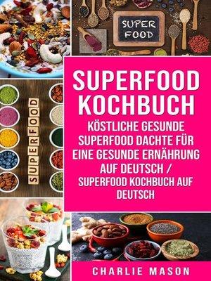 cover image of Superfood-Kochbuch Köstliche gesunde Superfood dachte für eine gesunde Ernährung Auf Deutsch/ Superfood Kochbuch auf Deutsch