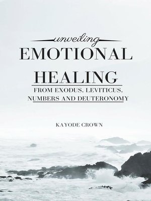 cover image of Unveiling Emotional Healing From Exodus, Leviticus, Numbers and Deuteronomy