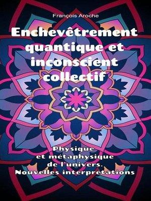 cover image of Enchevêtrement quantique et inconscient collectif. Physique et métaphysique de l'univers. Nouvelles interprétations.