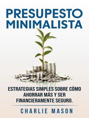 cover image of Presupesto minimalista en español/ Minimalist budget in spanish estrategias simples sobre cómo ahorrar más y ser financieramente seguro