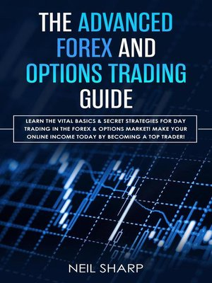 cover image of The Advanced Forex and Options Trading Guide Learn the Vital Basics & Secret Strategies For Day Trading in the Forex & Options Market! Make Your Online Income Today by Becoming a Top Trader!
