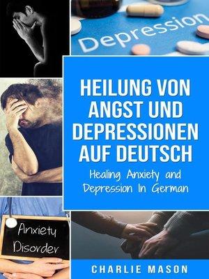 cover image of Heilung von Angst und Depressionen Auf Deutsch/ Healing Anxiety and Depression In German