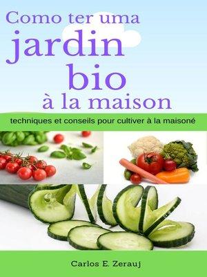 cover image of Comment avoir un jardin bio à la maison techniques et conseils pour cultiver à la maison