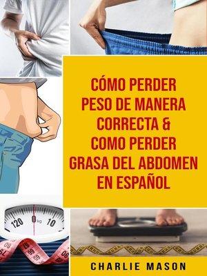 cover image of Cómo perder peso de manera correcta & Como perder grasa del abdomen En Español