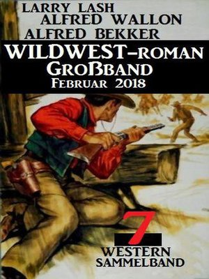 cover image of Sammelband 7 Western – Wildwest-Roman Großband Februar 2018