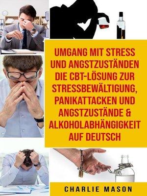 cover image of Umgang mit Stress und Angstzuständen Die CBT-Lösung zur Stressbewältigung, Panikattacken und Angstzustände & Alkoholabhängigkeit Auf Deutsch