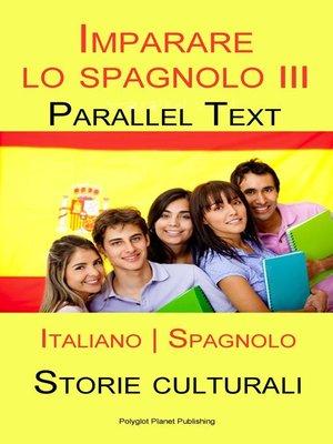 cover image of Imparare lo spagnolo III--Parallel Text--Storie culturali [Italiano | Spagnolo]