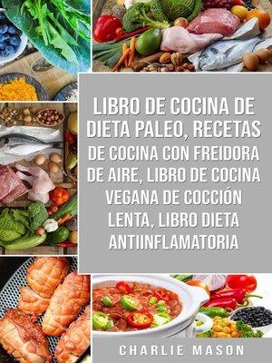 cover image of Libro De Cocina De Dieta Paleo, Recetas De Cocina Con Freidora De Aire, Libro De Cocina Vegana De Cocción Lenta, Libro Dieta Antiinflamatoria